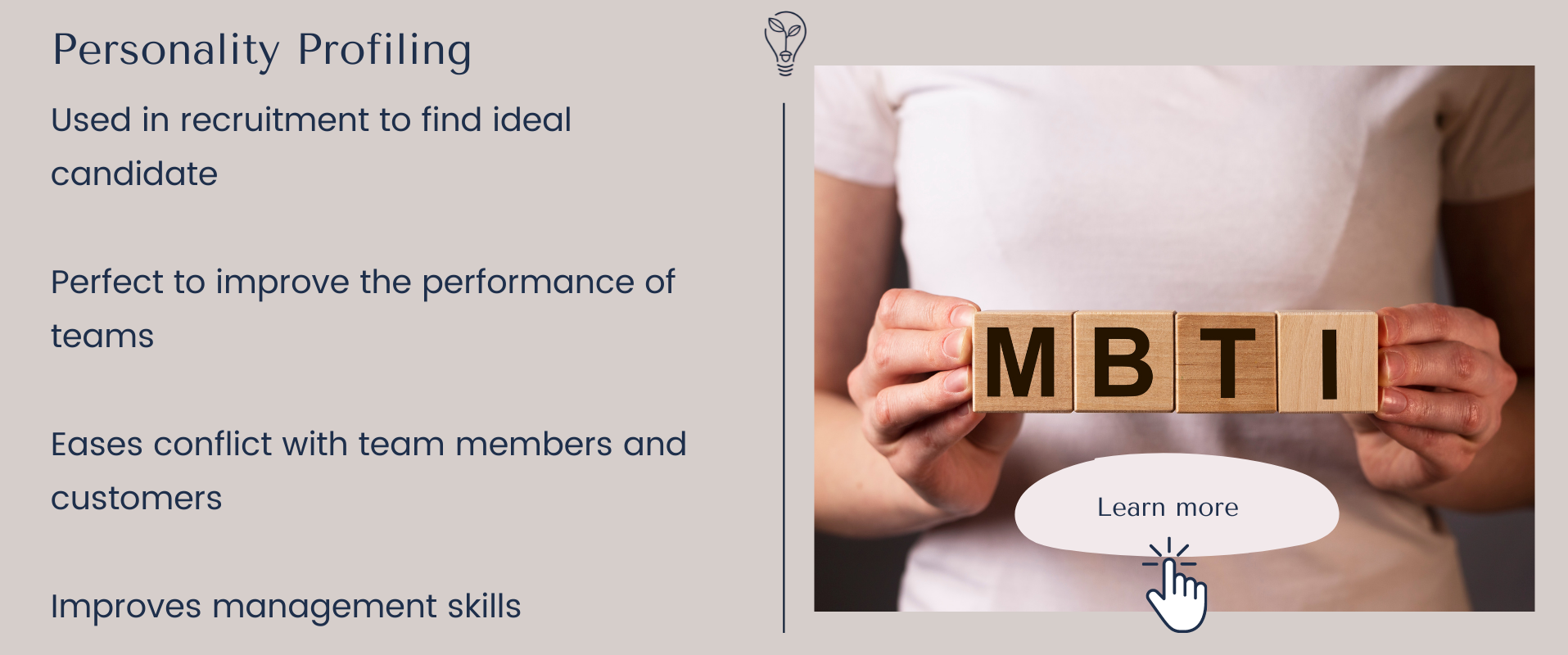 Personality profiling with myers briggs Used in recruitment to find ideal candidate Perfect to improve the performance of teams Eases conflict with team members and customers Improves management skills Northamptonshire, Buckinghamshire, London, Warwickshire, Leicestershire, Oxfordshire