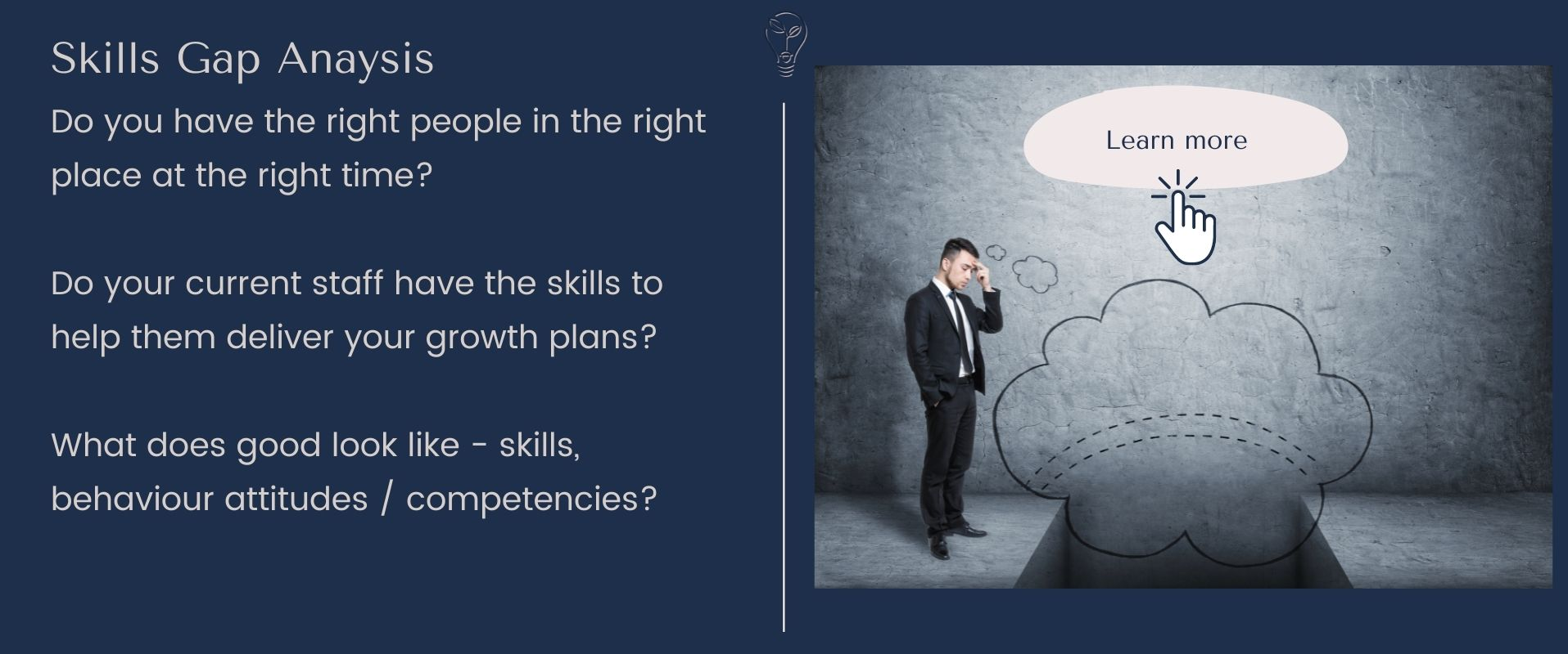 Do you have the right people in the right place at the right time? Do your current staff have the skills to help them deliver your growth plans? What does good look like - skills, behaviour attitudes / competencies? skills gap analysis Eurika - Leanne Flower Northamptonshire, Buckinghamshire, London, Warwickshire, Leicestershire, Oxfordshire